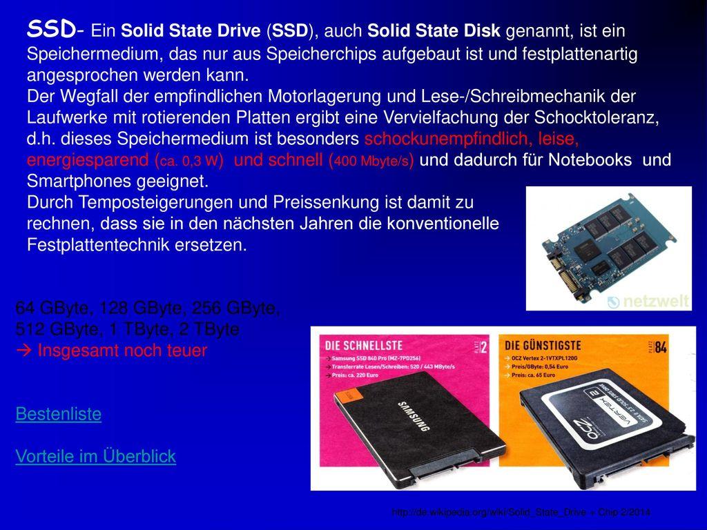 SSD- Ein Solid State Drive (SSD), auch Solid State Disk genannt, ist ein Speichermedium, das nur aus Speicherchips aufgebaut ist und festplattenartig angesprochen werden kann. Der Wegfall der empfindlichen Motorlagerung und Lese-/Schreibmechanik der Laufwerke mit rotierenden Platten ergibt eine Vervielfachung der Schocktoleranz, d.h. dieses Speichermedium ist besonders schockunempfindlich, leise, energiesparend (ca. 0,3 W) und schnell (400 Mbyte/s) und dadurch für Notebooks und Smartphones geeignet. Durch Temposteigerungen und Preissenkung ist damit zu