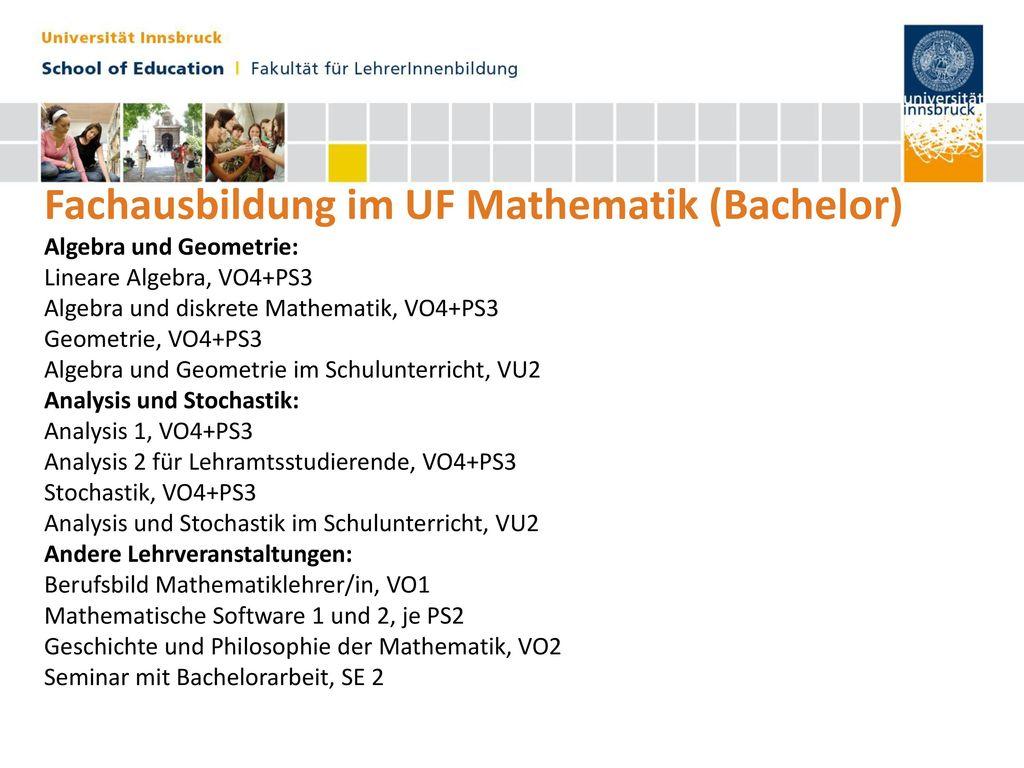 Fachausbildung im UF Mathematik (Bachelor) Algebra und Geometrie: Lineare Algebra, VO4+PS3 Algebra und diskrete Mathematik, VO4+PS3 Geometrie, VO4+PS3 Algebra und Geometrie im Schulunterricht, VU2 Analysis und Stochastik: Analysis 1, VO4+PS3 Analysis 2 für Lehramtsstudierende, VO4+PS3 Stochastik, VO4+PS3 Analysis und Stochastik im Schulunterricht, VU2 Andere Lehrveranstaltungen: Berufsbild Mathematiklehrer/in, VO1 Mathematische Software 1 und 2, je PS2 Geschichte und Philosophie der Mathematik, VO2 Seminar mit Bachelorarbeit, SE 2