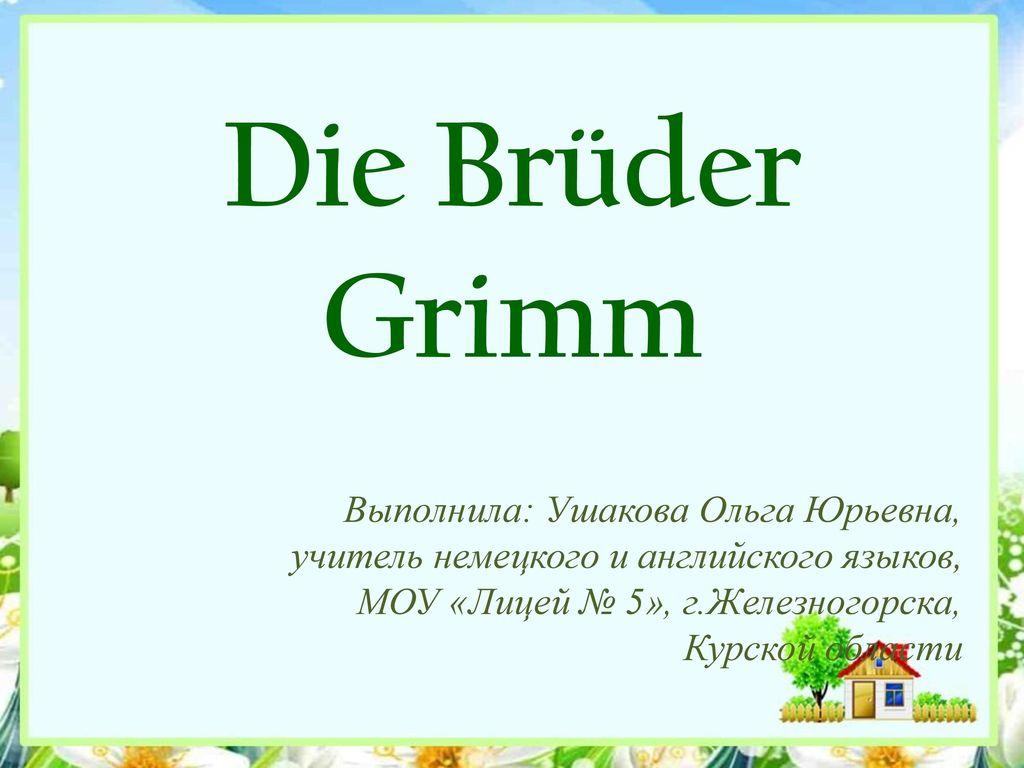 Die Brüder Grimm Выполнила: Ушакова Ольга Юрьевна,