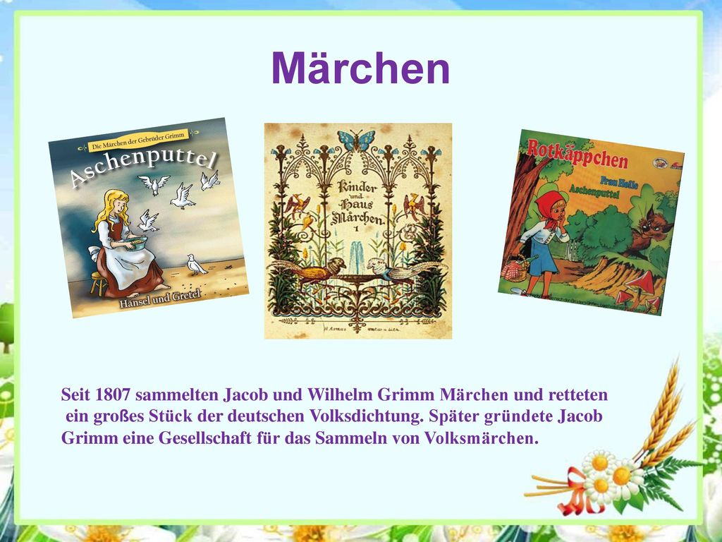 Märchen Seit 1807 sammelten Jacob und Wilhelm Grimm Märchen und retteten. ein großes Stück der deutschen Volksdichtung. Später gründete Jacob.