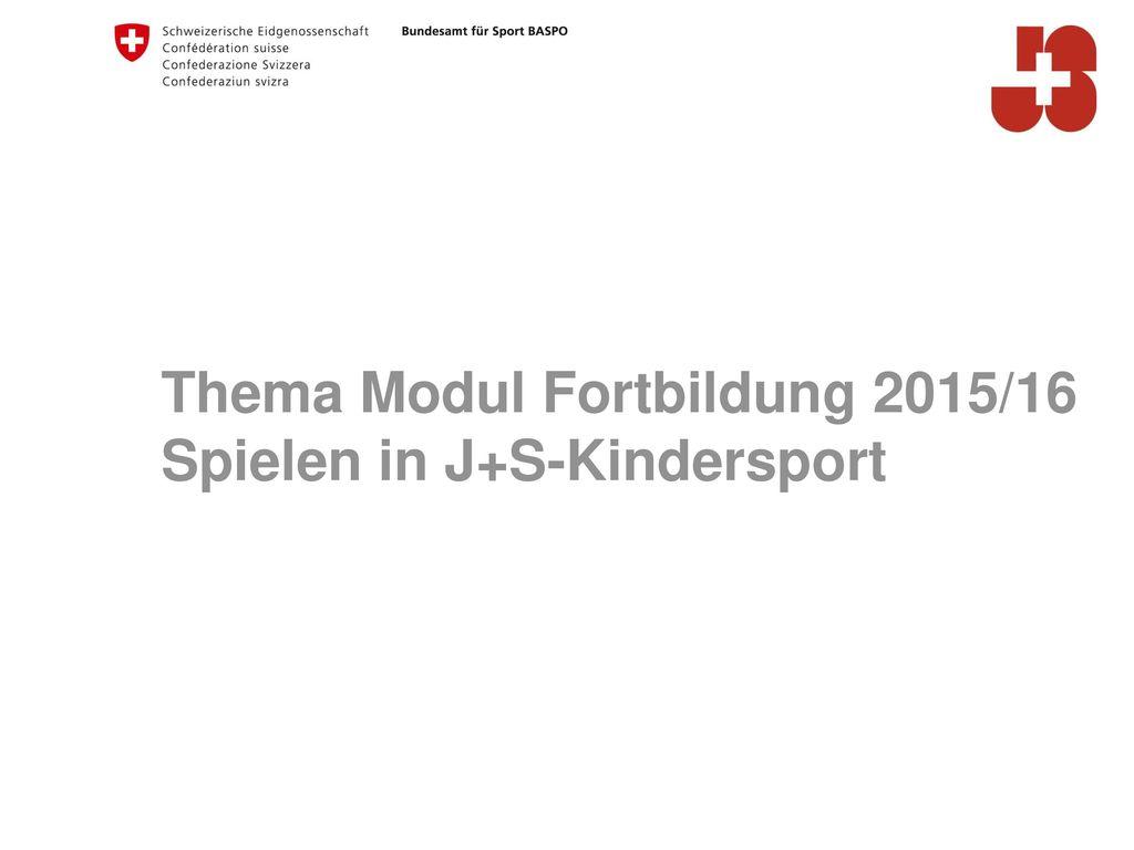 Thema Modul Fortbildung 2015/16 Spielen in J+S-Kindersport