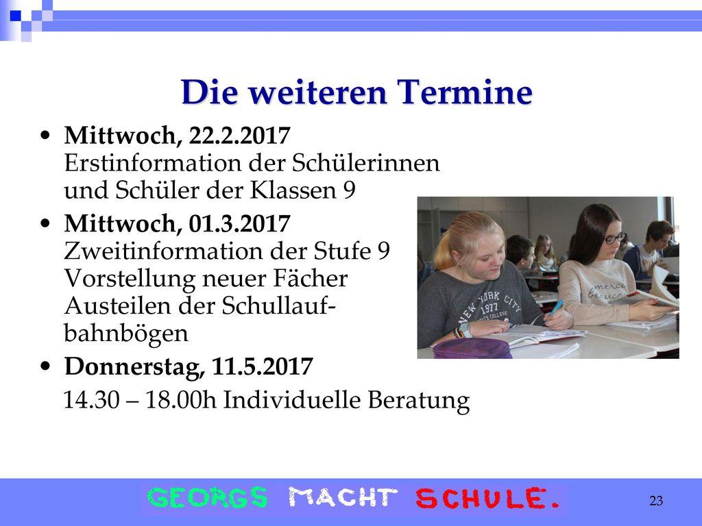 Die weiteren Termine Mittwoch, 22.2.2017 Erstinformation der Schülerinnen und Schüler der Klassen 9.