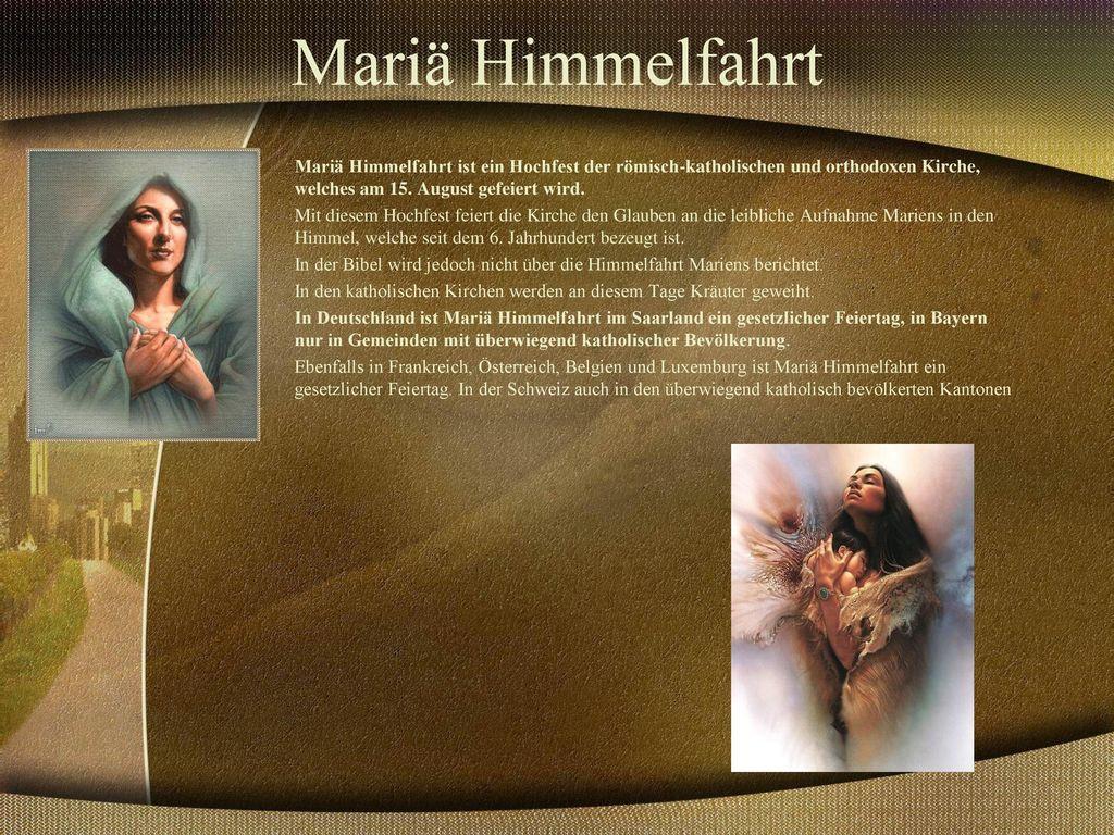 Mariä Himmelfahrt Mariä Himmelfahrt ist ein Hochfest der römisch-katholischen und orthodoxen Kirche, welches am 15. August gefeiert wird.