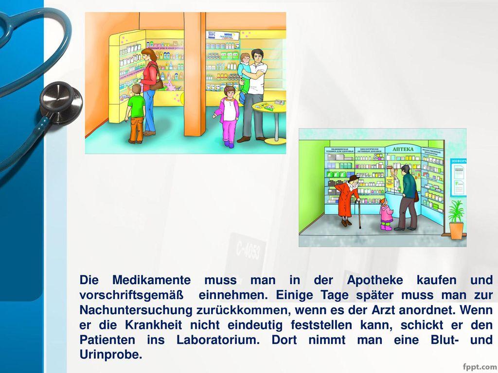Die Medikamente muss man in der Apotheke kaufen und vorschriftsgemäß einnehmen.