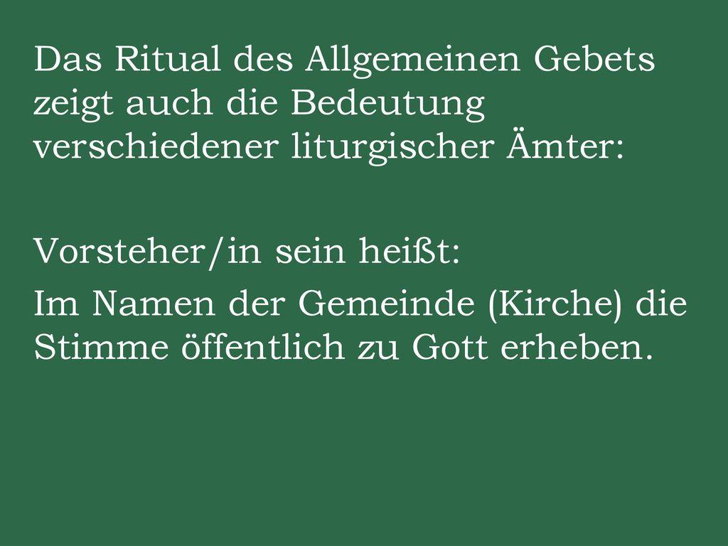 Das Ritual des Allgemeinen Gebets zeigt auch die Bedeutung verschiedener liturgischer Ämter: Vorsteher/in sein heißt: Im Namen der Gemeinde (Kirche) die Stimme öffentlich zu Gott erheben.
