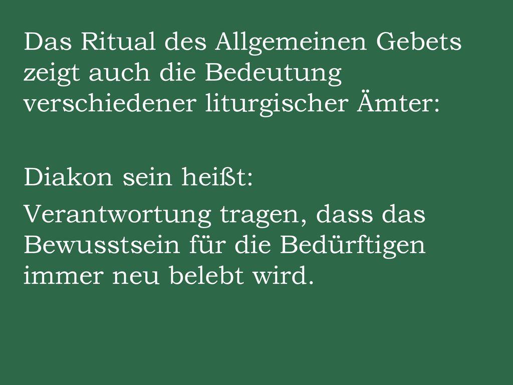 Das Ritual des Allgemeinen Gebets zeigt auch die Bedeutung verschiedener liturgischer Ämter: Diakon sein heißt: Verantwortung tragen, dass das Bewusstsein für die Bedürftigen immer neu belebt wird.