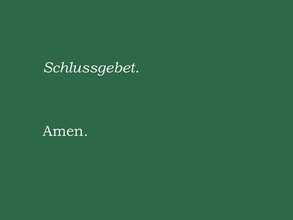 Schlussgebet. Amen.
