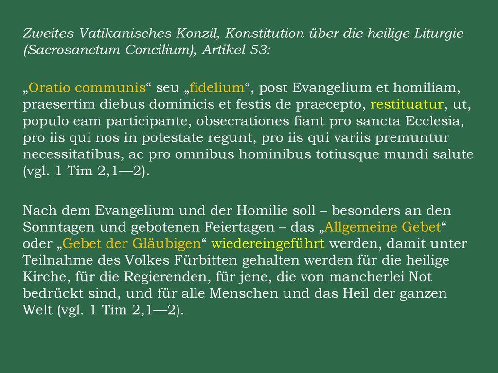 """Zweites Vatikanisches Konzil, Konstitution über die heilige Liturgie (Sacrosanctum Concilium), Artikel 53: """"Oratio communis seu """"fidelium , post Evangelium et homiliam, praesertim diebus dominicis et festis de praecepto, restituatur, ut, populo eam participante, obsecrationes fiant pro sancta Ecclesia, pro iis qui nos in potestate regunt, pro iis qui variis premuntur necessitatibus, ac pro omnibus hominibus totiusque mundi salute (vgl."""