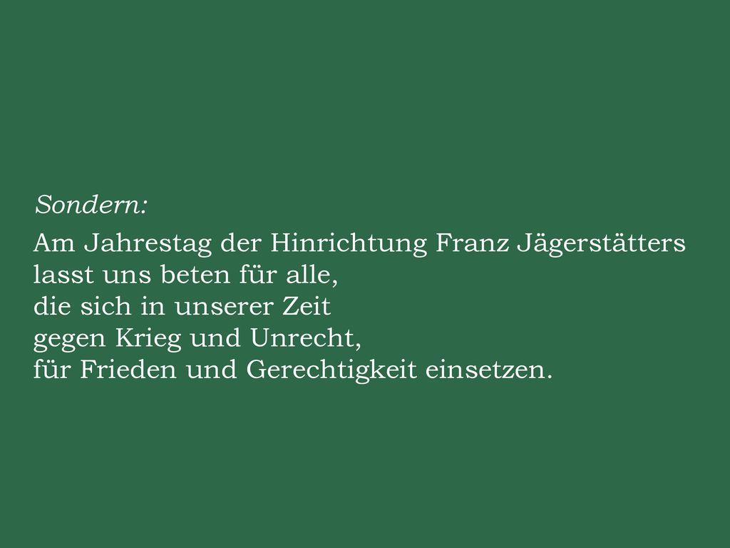 Sondern: Am Jahrestag der Hinrichtung Franz Jägerstätters lasst uns beten für alle, die sich in unserer Zeit gegen Krieg und Unrecht, für Frieden und Gerechtigkeit einsetzen.