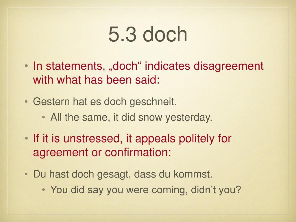 """5.3 doch In statements, """"doch indicates disagreement with what has been said: Gestern hat es doch geschneit."""