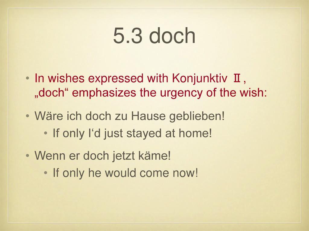 """5.3 doch In wishes expressed with Konjunktiv Ⅱ, """"doch emphasizes the urgency of the wish: Wäre ich doch zu Hause geblieben!"""