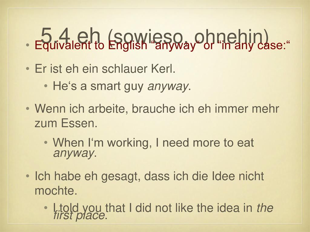5.4 eh (sowieso, ohnehin) Equivalent to English anyway or in any case: Er ist eh ein schlauer Kerl.