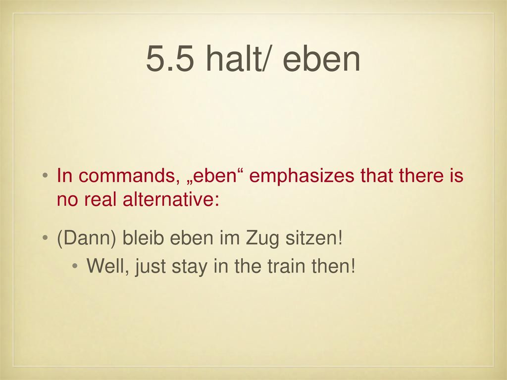 "5.5 halt/ eben In commands, ""eben emphasizes that there is no real alternative: (Dann) bleib eben im Zug sitzen!"