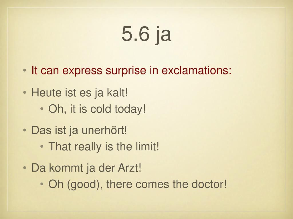 5.6 ja It can express surprise in exclamations: Heute ist es ja kalt!