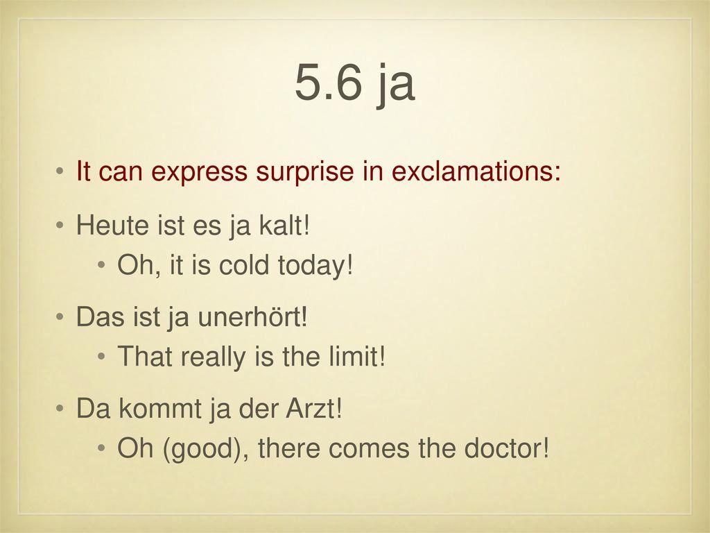 5.6 ja It can express surprise in exclamations: Heute ist es ja kalt!