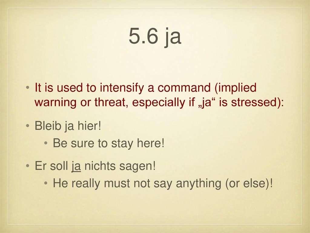 "5.6 ja It is used to intensify a command (implied warning or threat, especially if ""ja is stressed):"