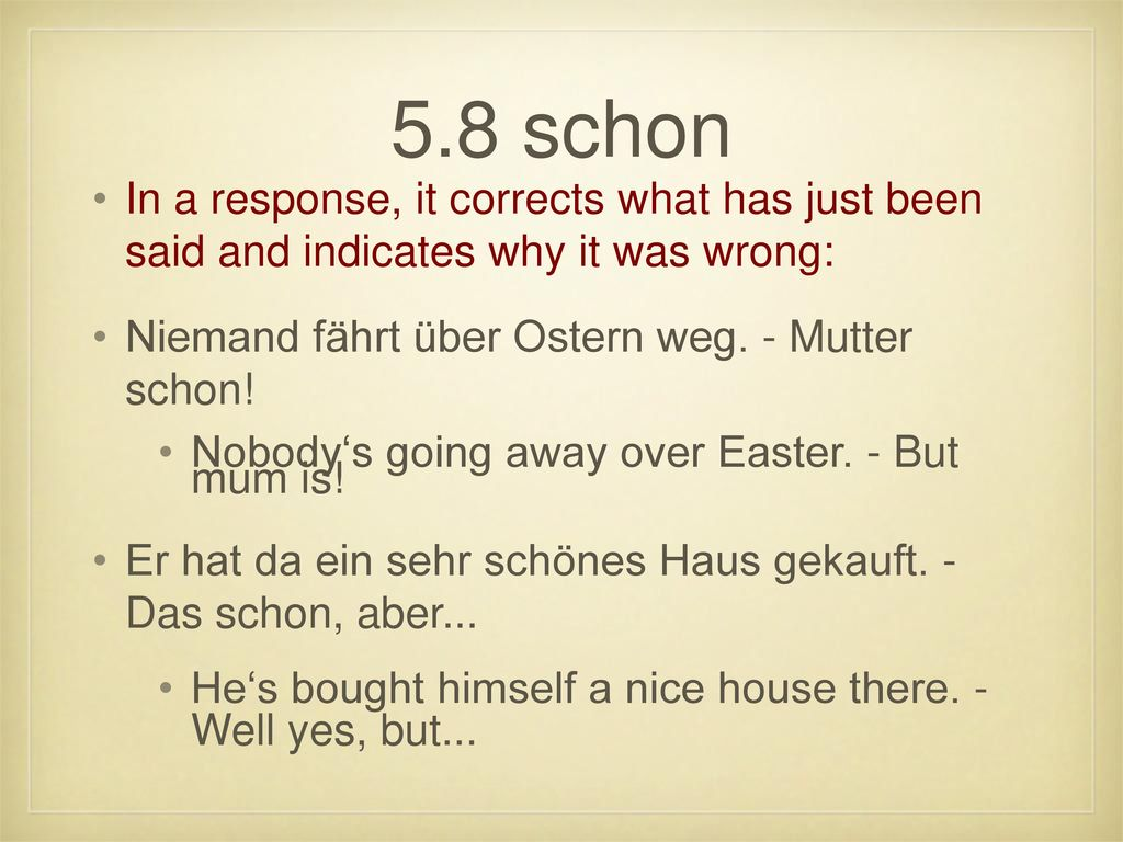 5.8 schon In a response, it corrects what has just been said and indicates why it was wrong: Niemand fährt über Ostern weg. - Mutter schon!