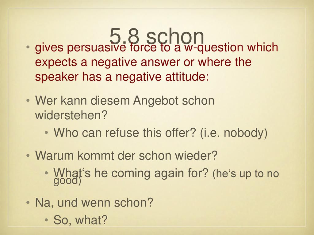 5.8 schon gives persuasive force to a w-question which expects a negative answer or where the speaker has a negative attitude: