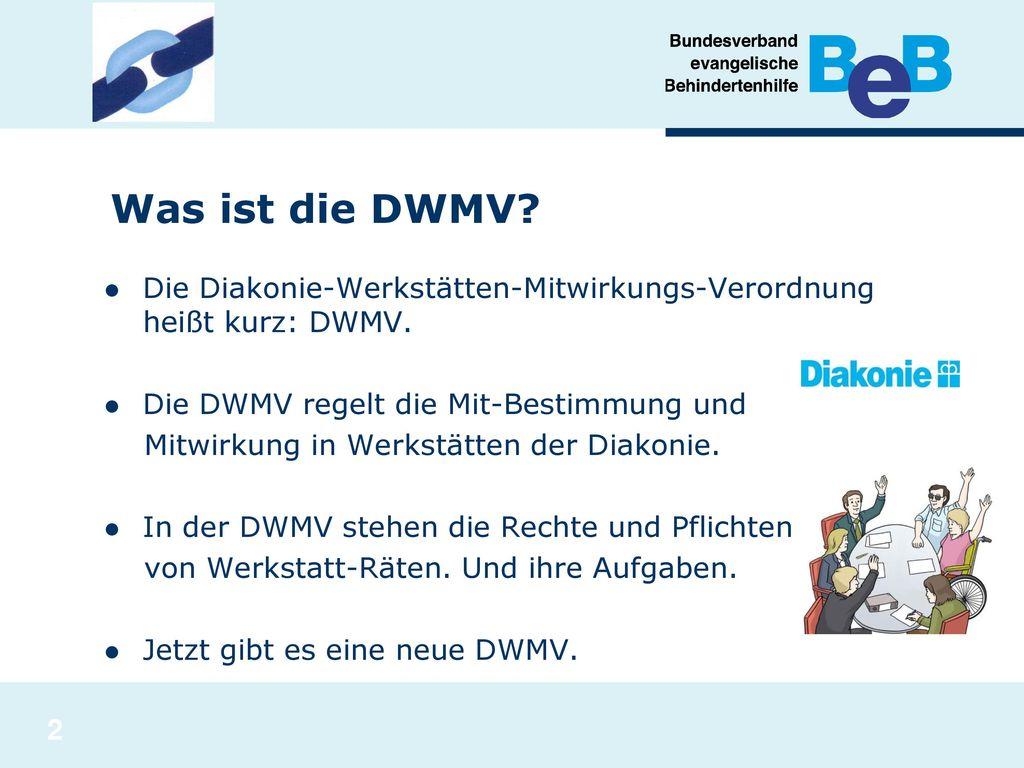 Was ist die DWMV Die Diakonie-Werkstätten-Mitwirkungs-Verordnung heißt kurz: DWMV. Die DWMV regelt die Mit-Bestimmung und.