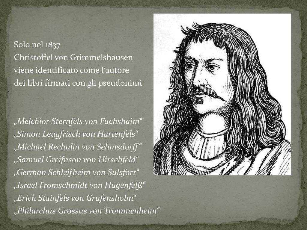 """Solo nel 1837 Christoffel von Grimmelshausen viene identificato come l'autore dei libri firmati con gli pseudonimi """"Melchior Sternfels von Fuchshaim """"Simon Leugfrisch von Hartenfels """"Michael Rechulin von Sehmsdorff """"Samuel Greifnson von Hirschfeld """"German Schleifheim von Sulsfort """"Israel Fromschmidt von Hugenfelß """"Erich Stainfels von Grufensholm """"Philarchus Grossus von Trommenheim"""