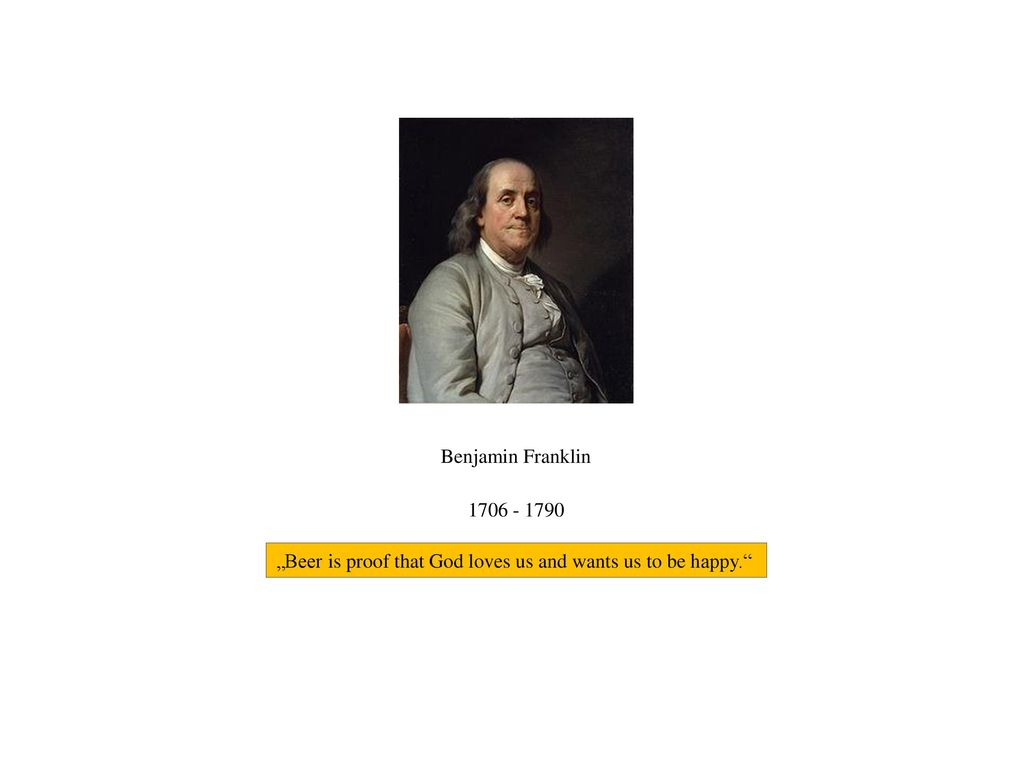 """Benjamin Franklin 1706 - 1790 """"Beer is proof that God loves us and wants us to be happy."""