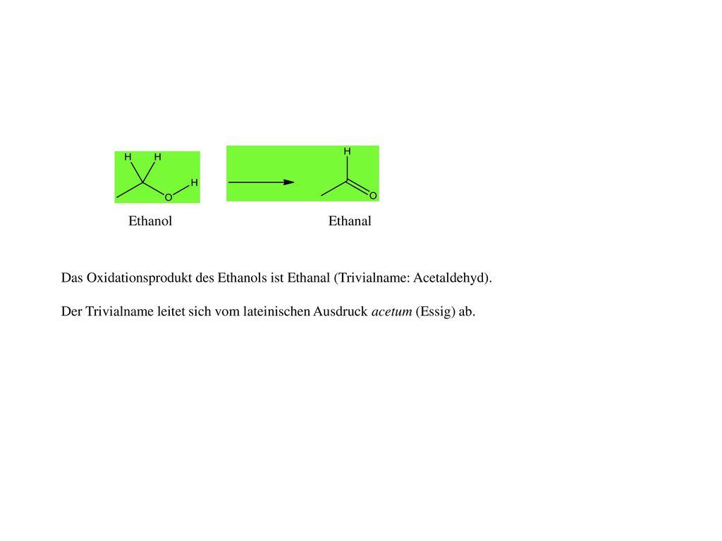 Ethanol Ethanal. Das Oxidationsprodukt des Ethanols ist Ethanal (Trivialname: Acetaldehyd).