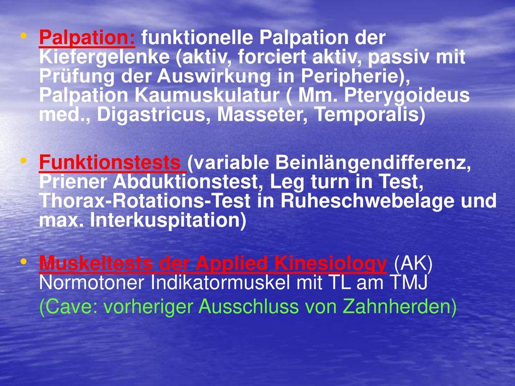 Palpation: funktionelle Palpation der Kiefergelenke (aktiv, forciert aktiv, passiv mit Prüfung der Auswirkung in Peripherie), Palpation Kaumuskulatur ( Mm. Pterygoideus med., Digastricus, Masseter, Temporalis)