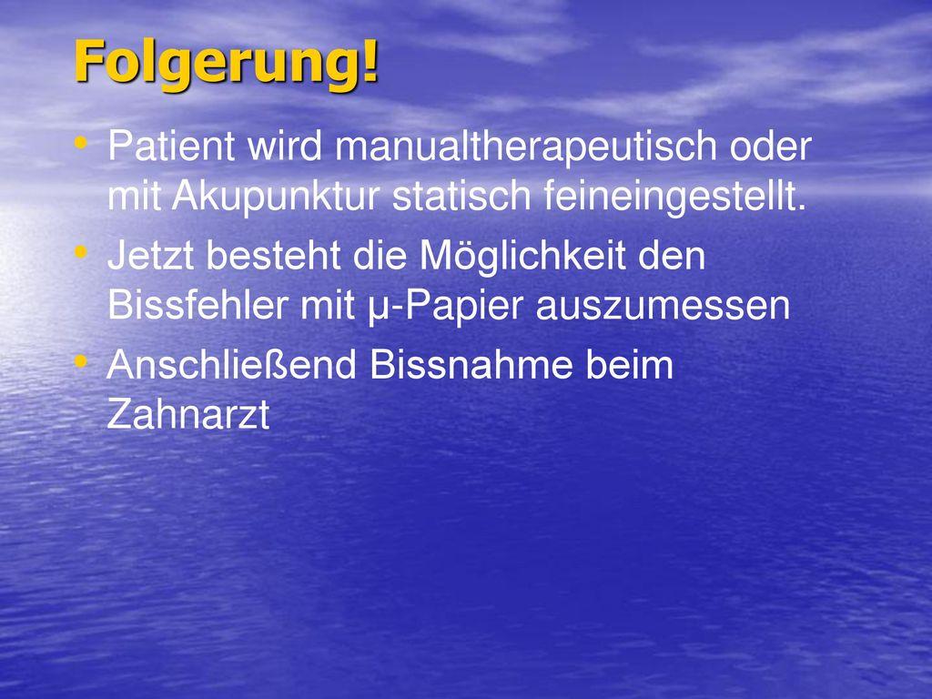 Folgerung! Patient wird manualtherapeutisch oder mit Akupunktur statisch feineingestellt.