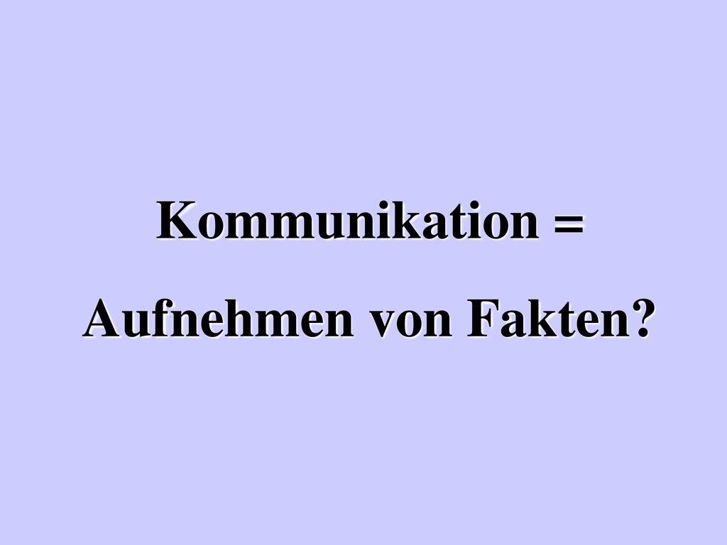 Kommunikation = Aufnehmen von Fakten