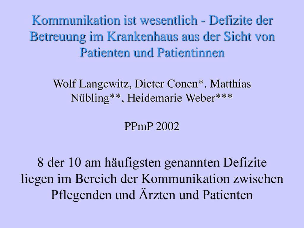 Kommunikation ist wesentlich - Defizite der Betreuung im Krankenhaus aus der Sicht von Patienten und Patientinnen Wolf Langewitz, Dieter Conen*. Matthias Nübling**, Heidemarie Weber*** PPmP 2002