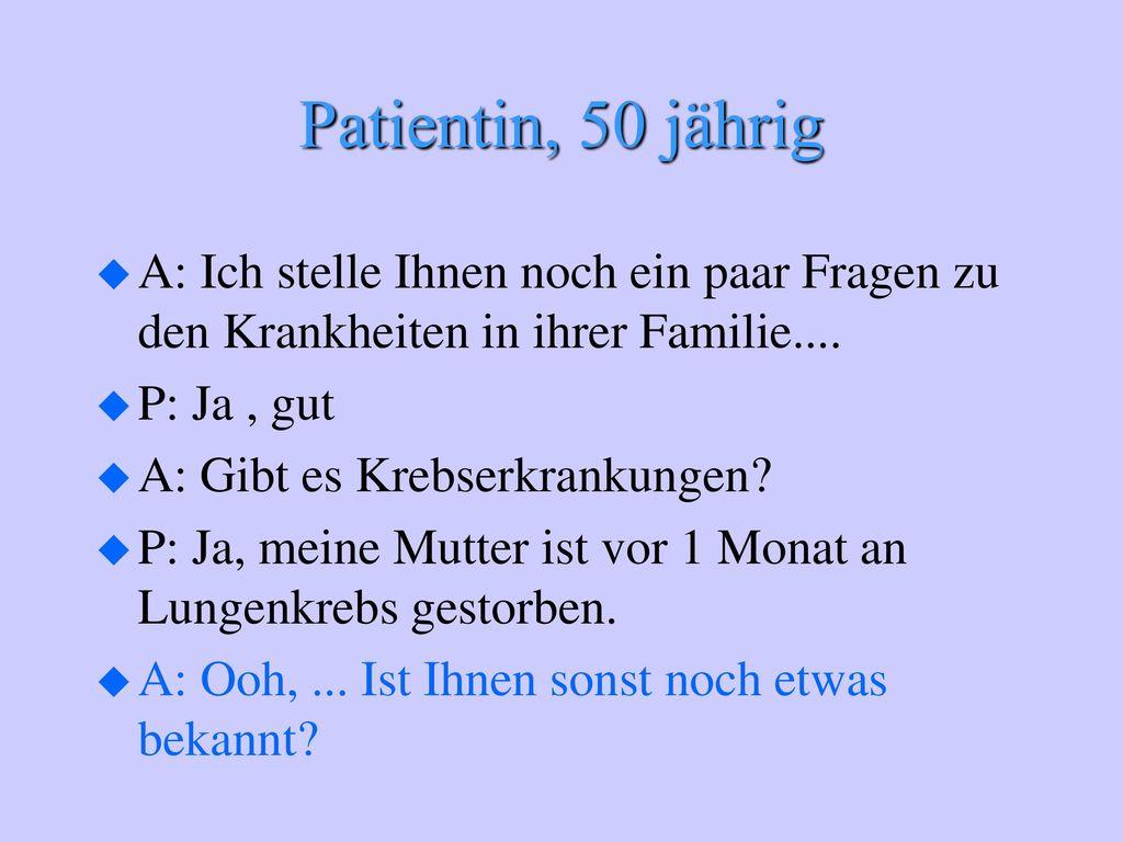 Patientin, 50 jährig A: Ich stelle Ihnen noch ein paar Fragen zu den Krankheiten in ihrer Familie....