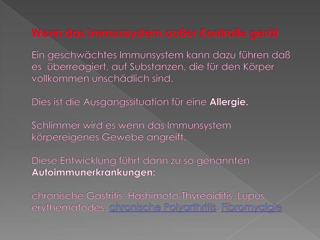 Wenn das Immunsystem außer Kontrolle gerät Ein geschwächtes Immunsystem kann dazu führen daß es überreagiert, auf Substanzen, die für den Körper vollkommen unschädlich sind.