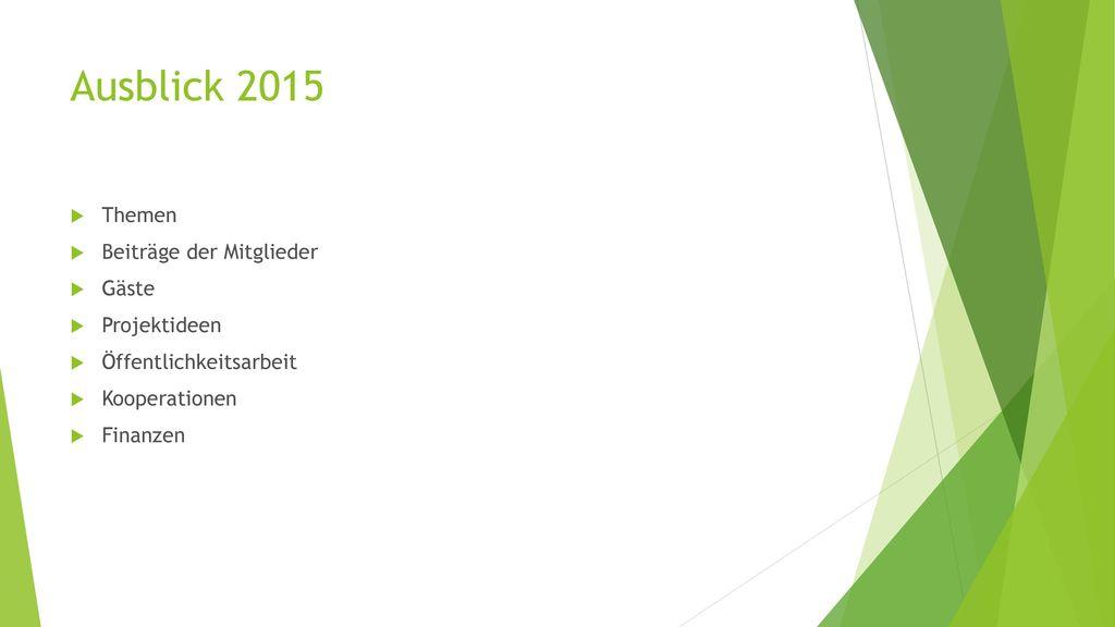 Ausblick 2015 Themen Beiträge der Mitglieder Gäste Projektideen