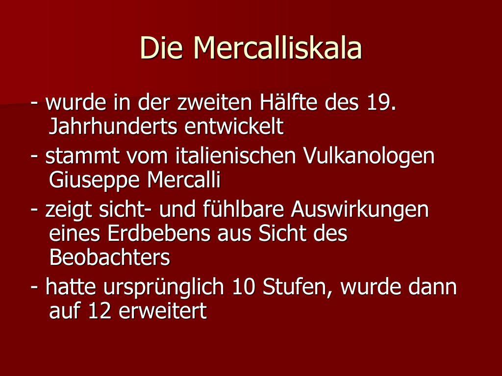 Die Mercalliskala - wurde in der zweiten Hälfte des 19. Jahrhunderts entwickelt. - stammt vom italienischen Vulkanologen Giuseppe Mercalli.