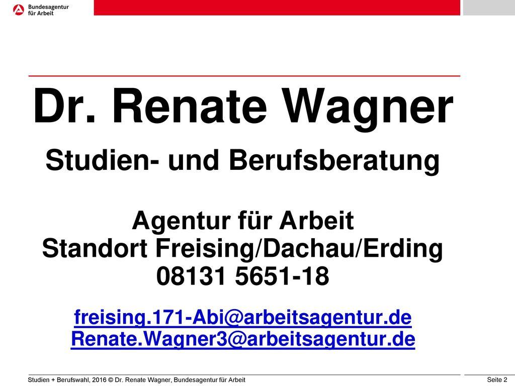 Dr. Renate Wagner Studien- und Berufsberatung Agentur für Arbeit Standort Freising/Dachau/Erding 08131 5651-18 freising.171-Abi@arbeitsagentur.de Renate.Wagner3@arbeitsagentur.de