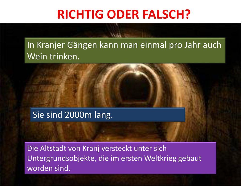RICHTIG ODER FALSCH In Kranjer Gängen kann man einmal pro Jahr auch Wein trinken. Sie sind 2000m lang.