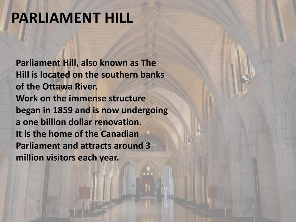 PARLIAMENT HILL Parliament Hill, also known as The Hill is located on the southern banks of the Ottawa River.