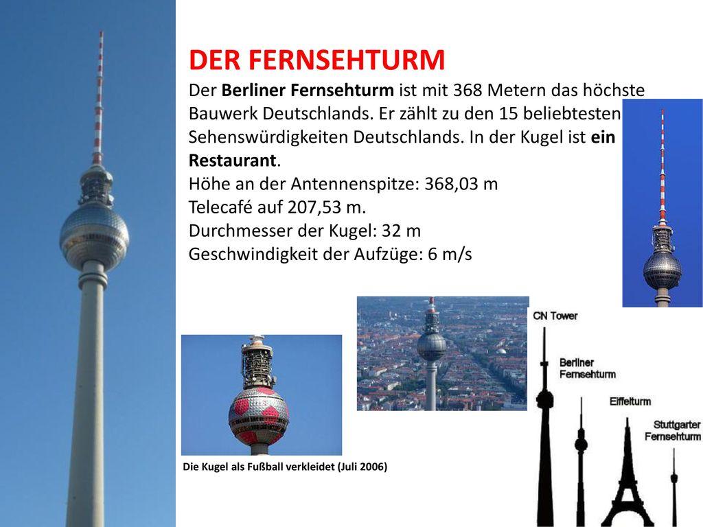 DER FERNSEHTURM Der Berliner Fernsehturm ist mit 368 Metern das höchste Bauwerk Deutschlands. Er zählt zu den 15 beliebtesten Sehenswürdigkeiten Deutschlands. In der Kugel ist ein Restaurant. Höhe an der Antennenspitze: 368,03 m Telecafé auf 207,53 m. Durchmesser der Kugel: 32 m Geschwindigkeit der Aufzüge: 6 m/s