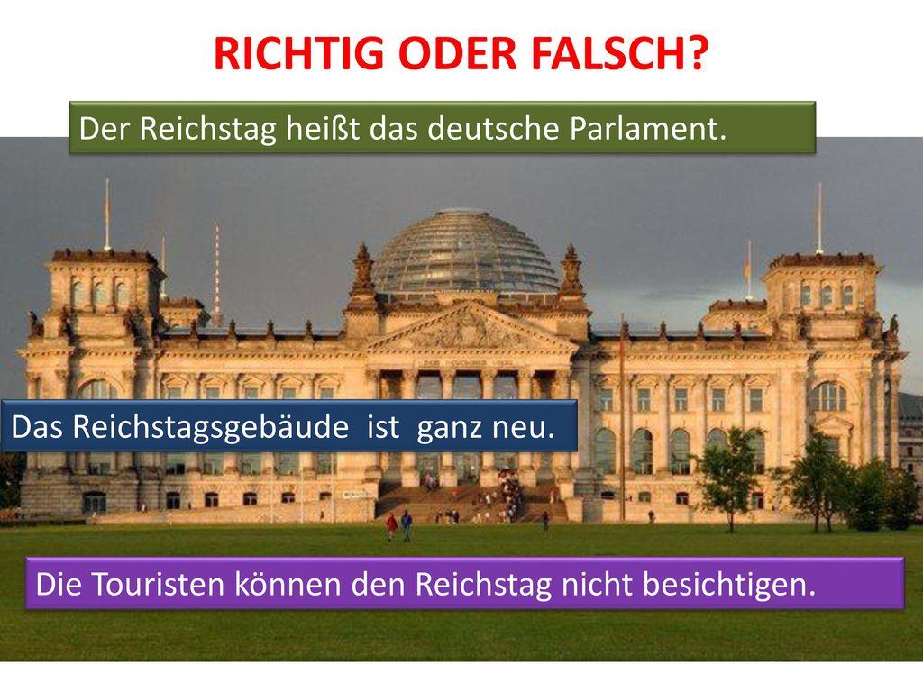 RICHTIG ODER FALSCH Der Reichstag heißt das deutsche Parlament.