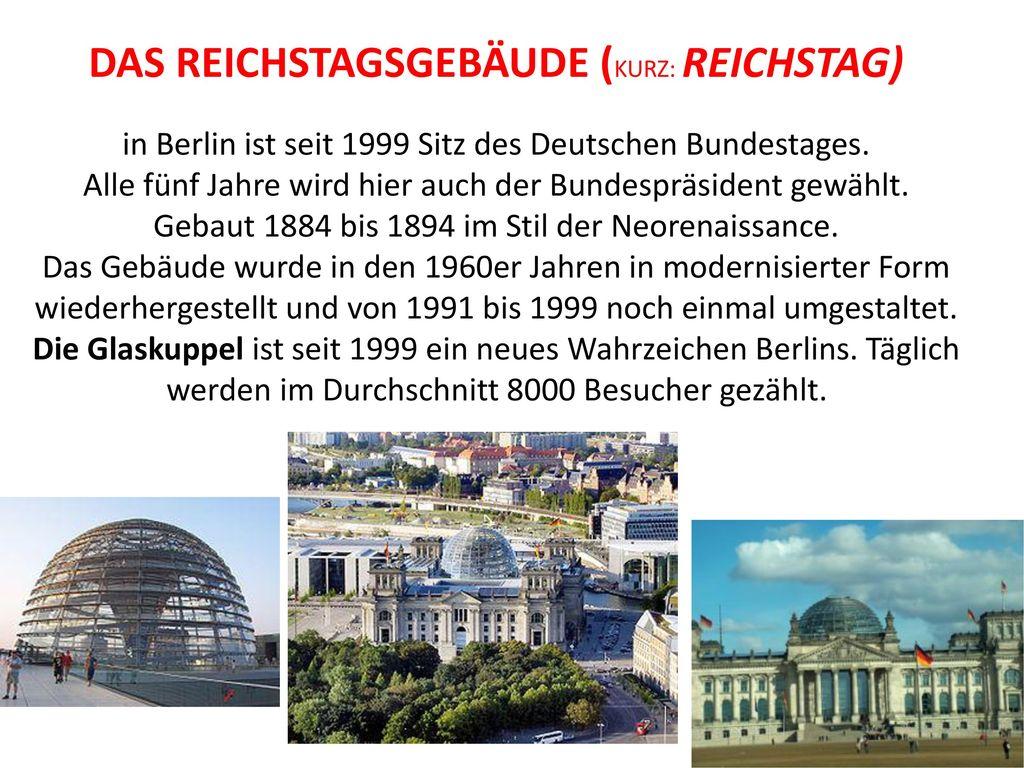 Das Reichstagsgebäude (kurz: Reichstag) in Berlin ist seit 1999 Sitz des Deutschen Bundestages.