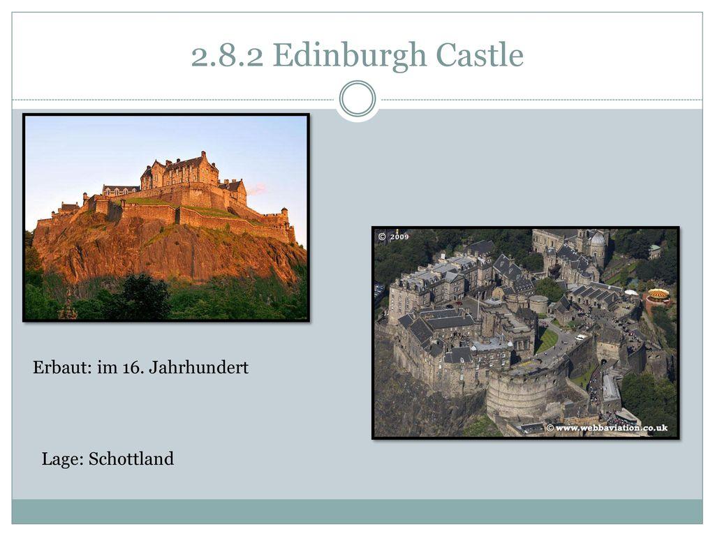 2.8.2 Edinburgh Castle Erbaut: im 16. Jahrhundert Lage: Schottland