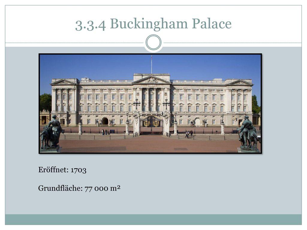 3.3.4 Buckingham Palace Eröffnet: 1703 Grundfläche: 77 000 m²