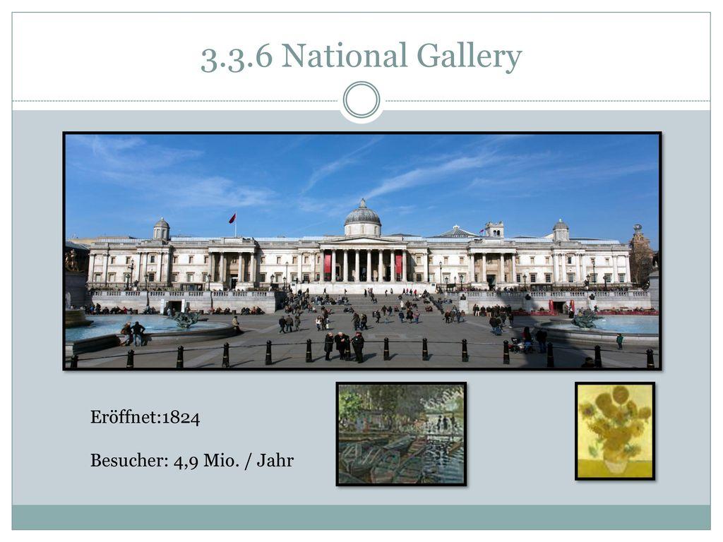 3.3.6 National Gallery Eröffnet:1824 Besucher: 4,9 Mio. / Jahr