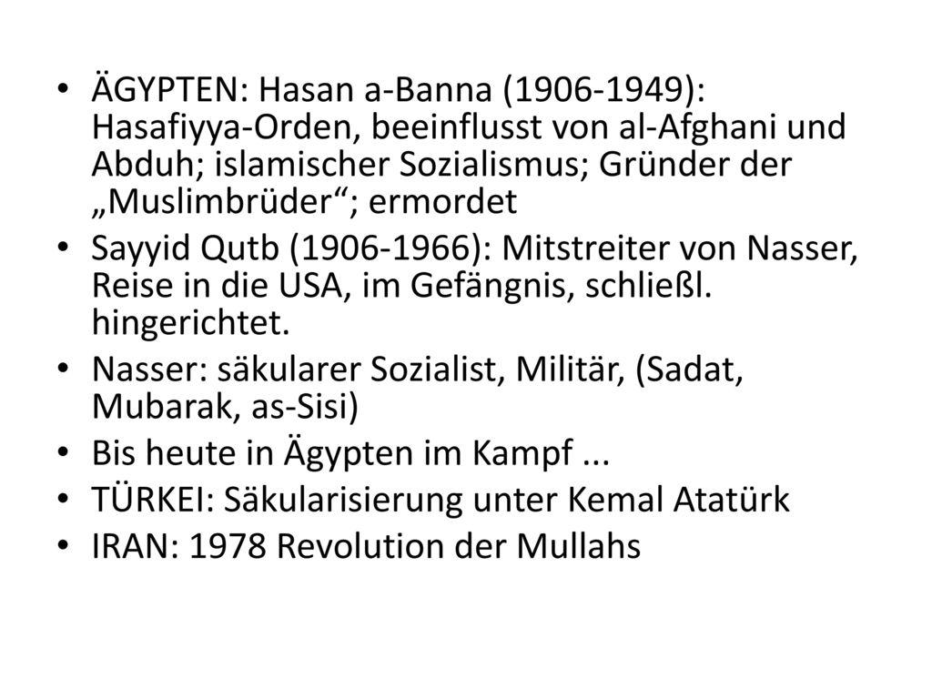 """ÄGYPTEN: Hasan a-Banna (1906-1949): Hasafiyya-Orden, beeinflusst von al-Afghani und Abduh; islamischer Sozialismus; Gründer der """"Muslimbrüder ; ermordet"""