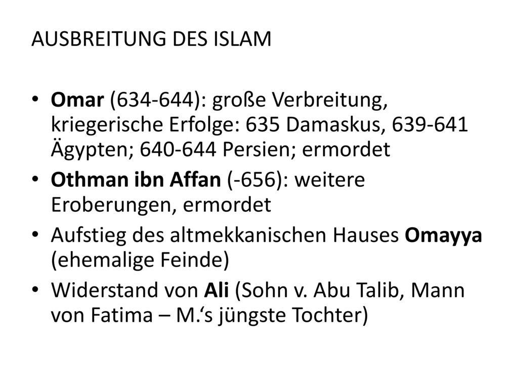 AUSBREITUNG DES ISLAM Omar (634-644): große Verbreitung, kriegerische Erfolge: 635 Damaskus, 639-641 Ägypten; 640-644 Persien; ermordet.