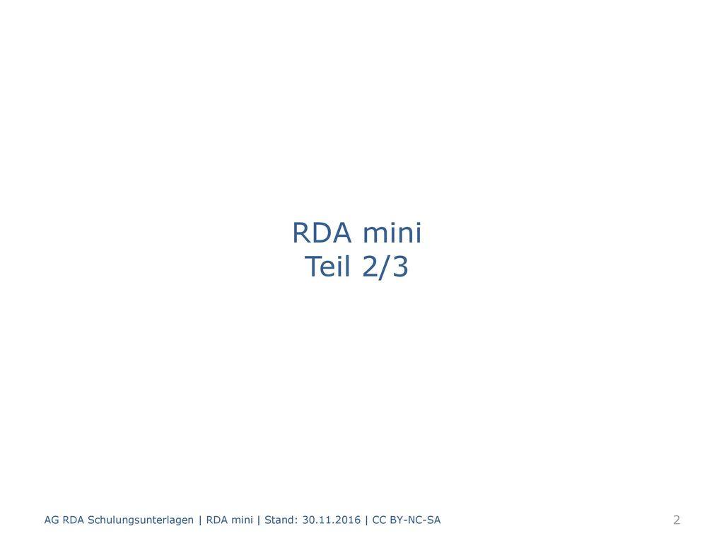 RDA mini Teil 2/3 AG RDA Schulungsunterlagen | RDA mini | Stand: 30.11.2016 | CC BY-NC-SA