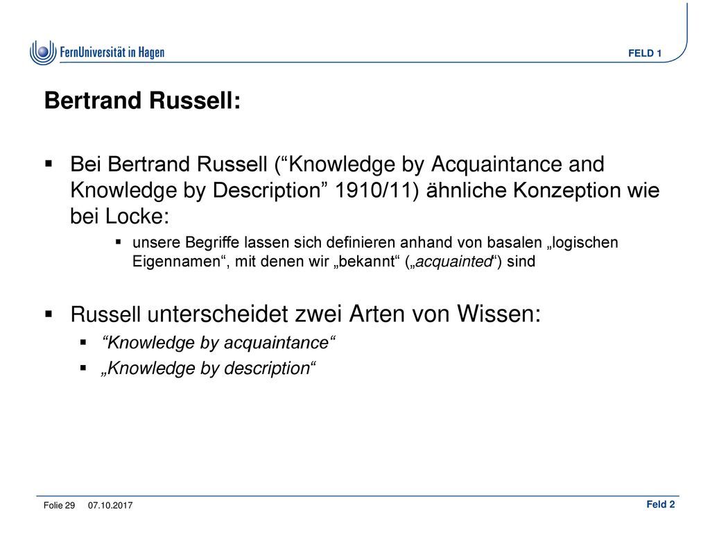 Bertrand Russell: Bei Bertrand Russell ( Knowledge by Acquaintance and Knowledge by Description 1910/11) ähnliche Konzeption wie bei Locke: