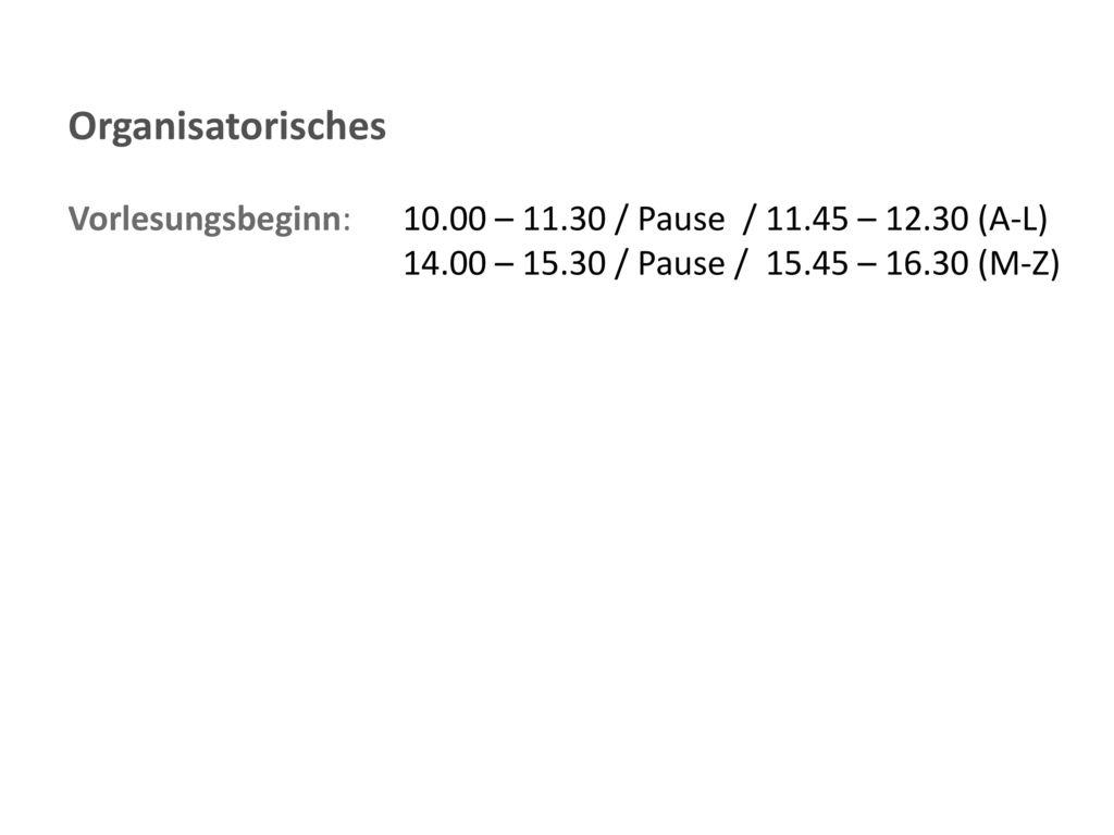 Organisatorisches Vorlesungsbeginn: 10.00 – 11.30 / Pause / 11.45 – 12.30 (A-L) 14.00 – 15.30 / Pause / 15.45 – 16.30 (M-Z)