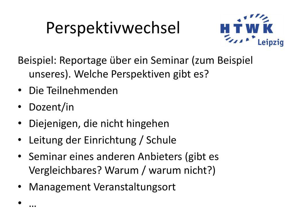Perspektivwechsel Beispiel: Reportage über ein Seminar (zum Beispiel unseres). Welche Perspektiven gibt es