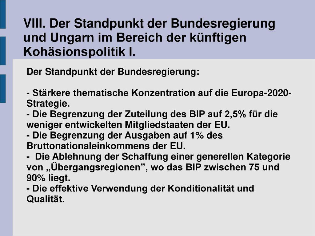 VIII. Der Standpunkt der Bundesregierung und Ungarn im Bereich der künftigen Kohäsionspolitik I.